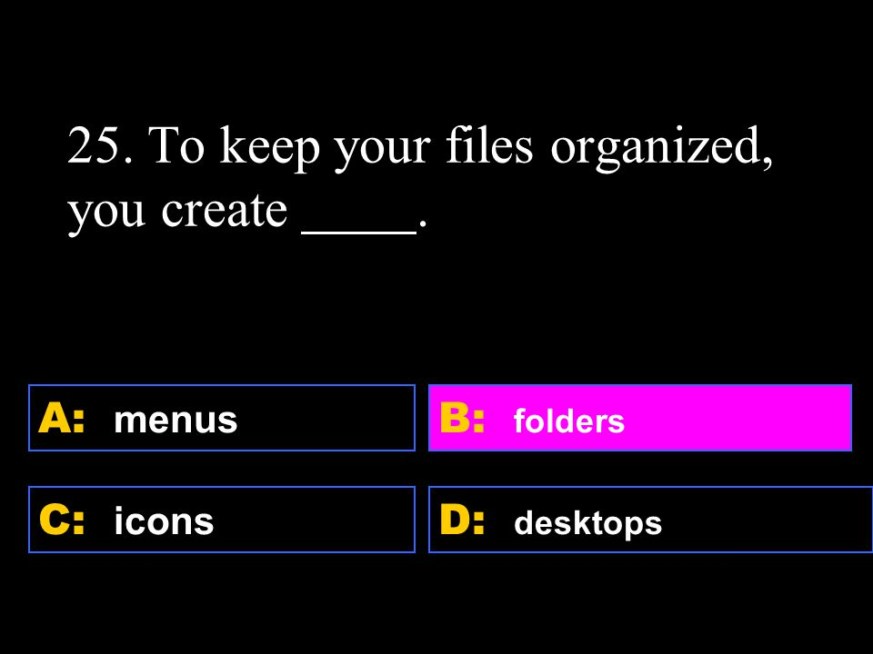 D: desktops A: menus C: icons B: folders 25. To keep your files organized, you create.