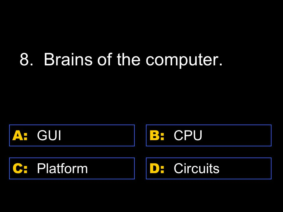 D: Circuits A: GUI C: Platform B: CPU 8. Brains of the computer.
