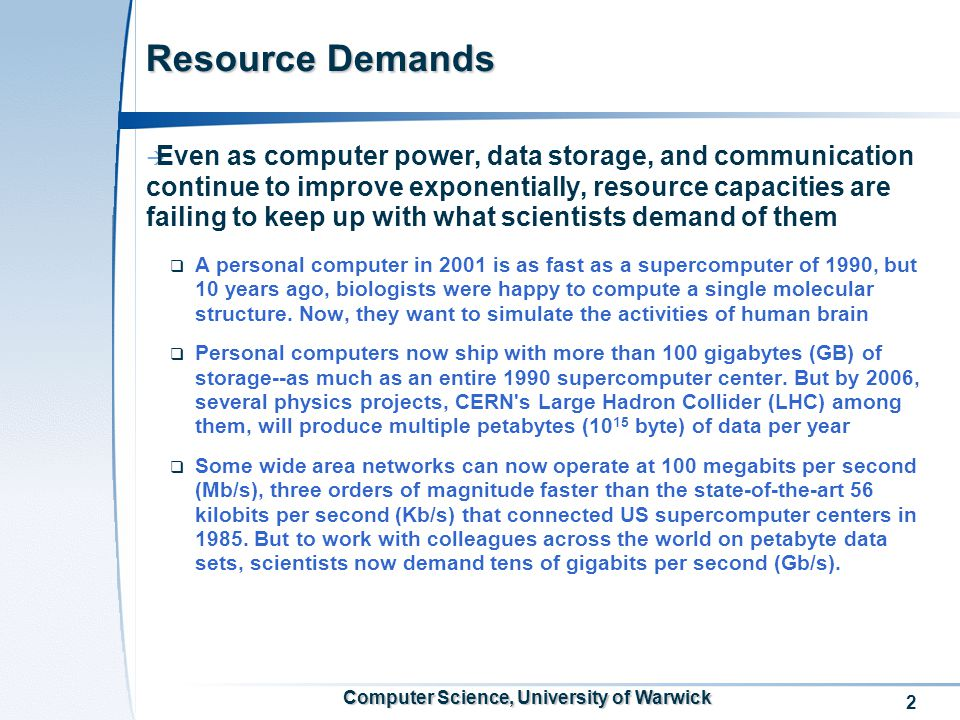 3 Computer Science, University of Warwick Technology trends  Computer power doubles every 18 month  Storage capacity doubles every 12 month  Performance of wide area networks doubles every 9 months  If the trend continues, the communication will become essentially free, which changes how we think about and undertake collaboration, that is, using remote resources to do things that we cannot do easily at home  Not just conventional C/S model, but a large-scale, heterogeneous, dynamic infrastructure; we needs to deal with  Different administrative domains  Different architectures  Different security and access control policies