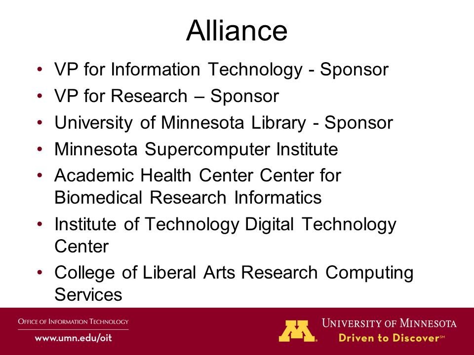 VP for Information Technology - Sponsor VP for Research – Sponsor University of Minnesota Library - Sponsor Minnesota Supercomputer Institute Academic Health Center Center for Biomedical Research Informatics Institute of Technology Digital Technology Center College of Liberal Arts Research Computing Services Alliance