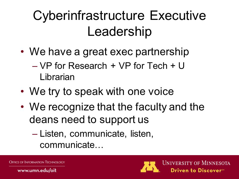 Cyberinfrastructure Executive Leadership We have a great exec partnership –VP for Research + VP for Tech + U Librarian We try to speak with one voice We recognize that the faculty and the deans need to support us –Listen, communicate, listen, communicate…