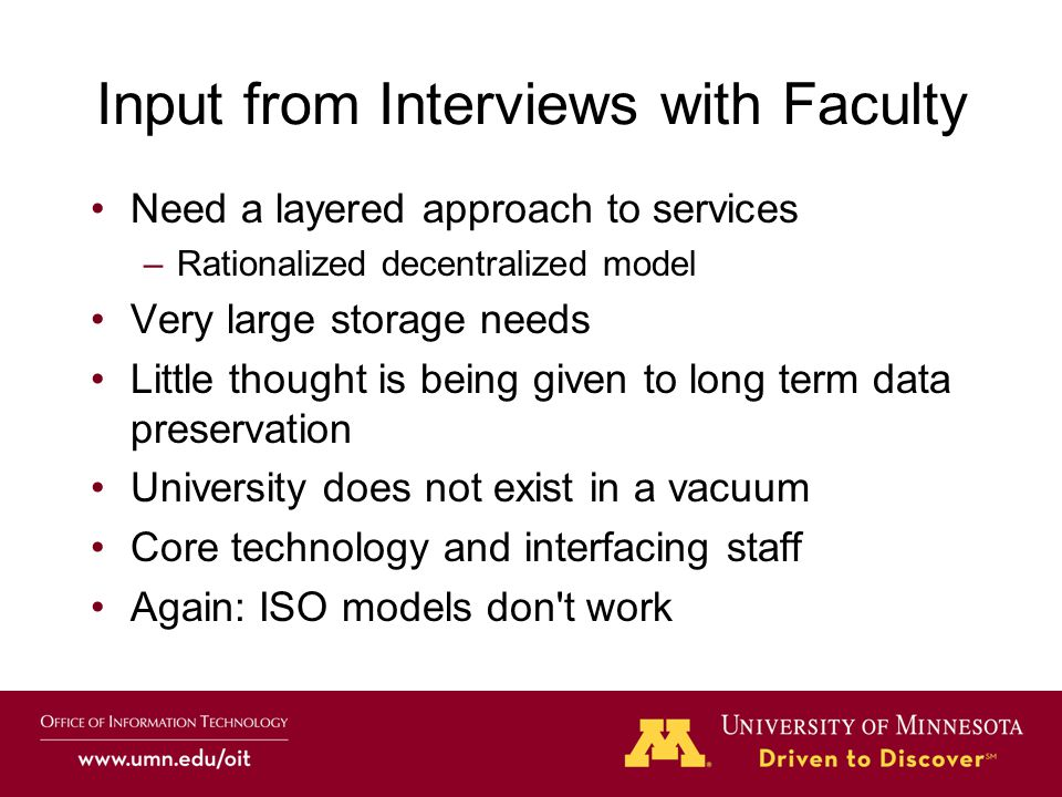 Input from Interviews with Faculty Need a layered approach to services –Rationalized decentralized model Very large storage needs Little thought is being given to long term data preservation University does not exist in a vacuum Core technology and interfacing staff Again: ISO models don t work