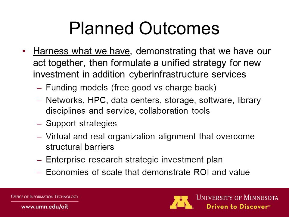 Planned Outcomes Harness what we have, demonstrating that we have our act together, then formulate a unified strategy for new investment in addition cyberinfrastructure services –Funding models (free good vs charge back) –Networks, HPC, data centers, storage, software, library disciplines and service, collaboration tools –Support strategies –Virtual and real organization alignment that overcome structural barriers –Enterprise research strategic investment plan –Economies of scale that demonstrate ROI and value