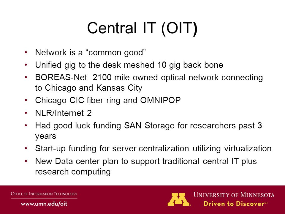 Central IT (OIT) Network is a common good Unified gig to the desk meshed 10 gig back bone BOREAS-Net 2100 mile owned optical network connecting to Chicago and Kansas City Chicago CIC fiber ring and OMNIPOP NLR/Internet 2 Had good luck funding SAN Storage for researchers past 3 years Start-up funding for server centralization utilizing virtualization New Data center plan to support traditional central IT plus research computing