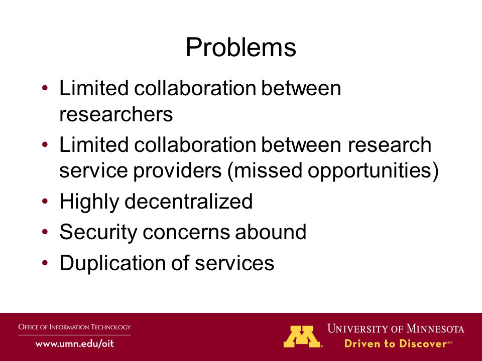 Problems Limited collaboration between researchers Limited collaboration between research service providers (missed opportunities) Highly decentralized Security concerns abound Duplication of services