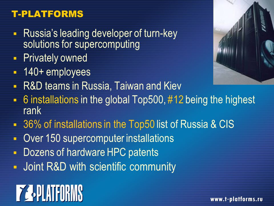 T-PLATFORMS GROUP T-PLATFORMS Moscow, Europe  Turn-key HPC solutions T-MASSIVE COMPUTING Kiev, Moscow  HPC system software development  Application software optimization T-SERVICES Moscow, Europe  Large-scale modeling and simulations to solve real-life customer R&D tasks  HPC On-demand  Supercomputer center management T-DESIGN Taiwan, Europe, Russia  Proprietary HW design  Platforms & chips  ODM/OEM services