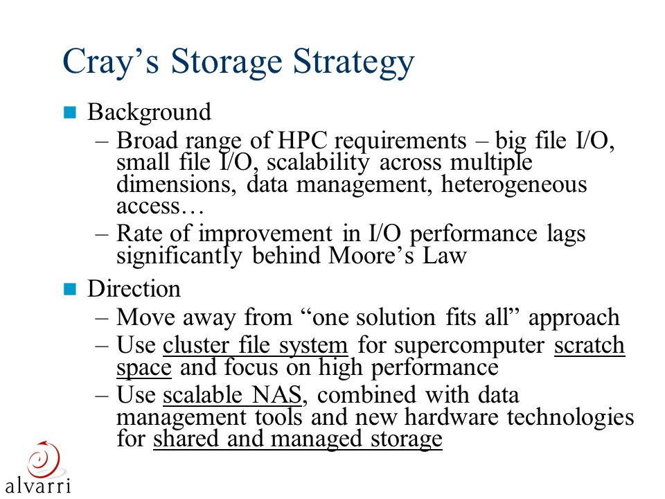 3 Cray Advanced Storage Architecture (CASA) High Performance Scratch Files: Shared file system RAID disk Servers, Clusters, and Workstations 10G/1G Ethernet Network Fast NAS Fast NAS Fast NAS Fast NAS HSM/ Backup Server HSM/ Backup Server HSM/Backup Tape Robot/ Archive Virtual Tape Archive FC fabric