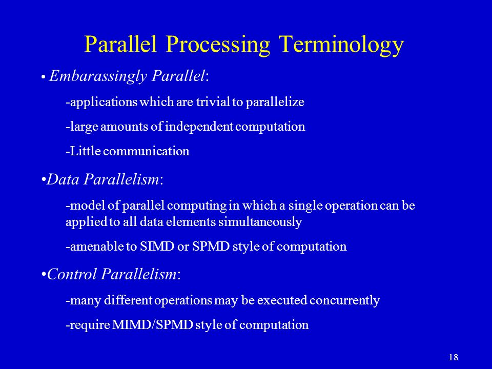 18 Parallel Processing Terminology Embarassingly Parallel: -applications which are trivial to parallelize -large amounts of independent computation -Little communication Data Parallelism: -model of parallel computing in which a single operation can be applied to all data elements simultaneously -amenable to SIMD or SPMD style of computation Control Parallelism: -many different operations may be executed concurrently -require MIMD/SPMD style of computation