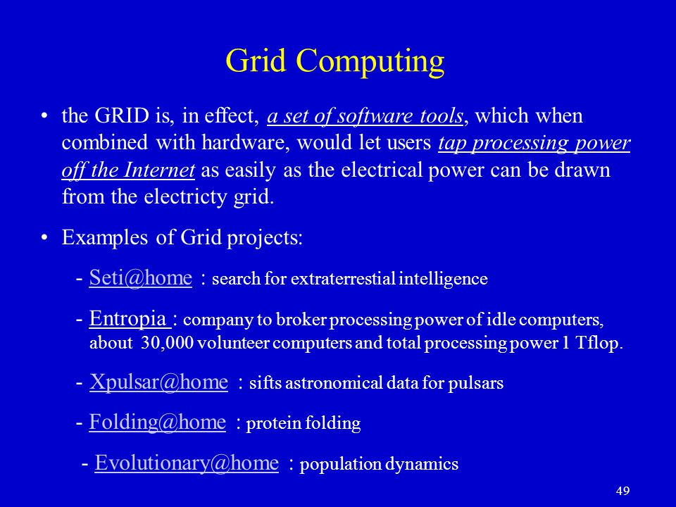 49 Grid Computing the GRID is, in effect, a set of software tools, which when combined with hardware, would let users tap processing power off the Internet as easily as the electrical power can be drawn from the electricty grid.