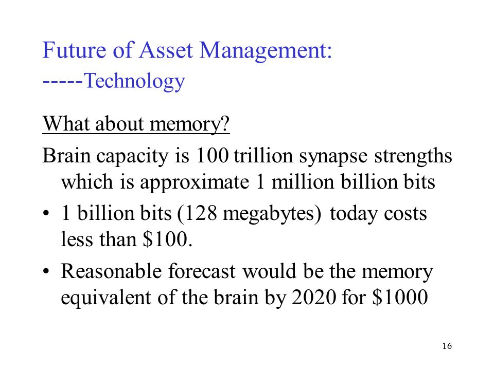 15 Future of Asset Management: ----- Technology Forecasts: 2016 Achieve capacity of human brain (based on extrapolation of Lawerence Livermore National Laboratories ASCI) 2025 Achieve the same capacity for $1000 2060 Achieve the capacity of 1 trillion humans