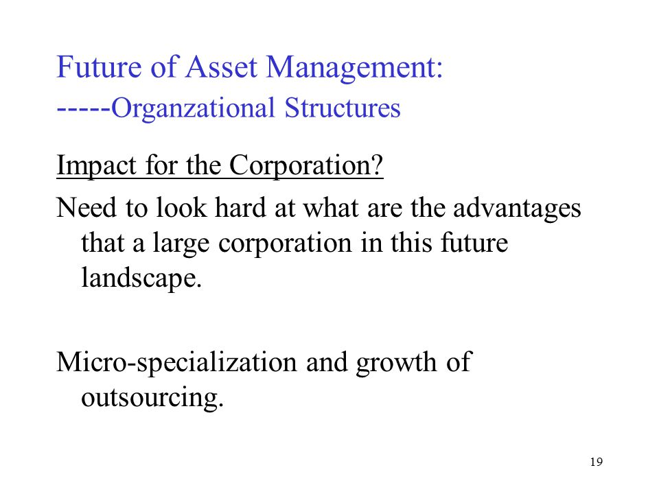 18 Future of Asset Management: ----- Organzational Structures Impact for the Corporation.