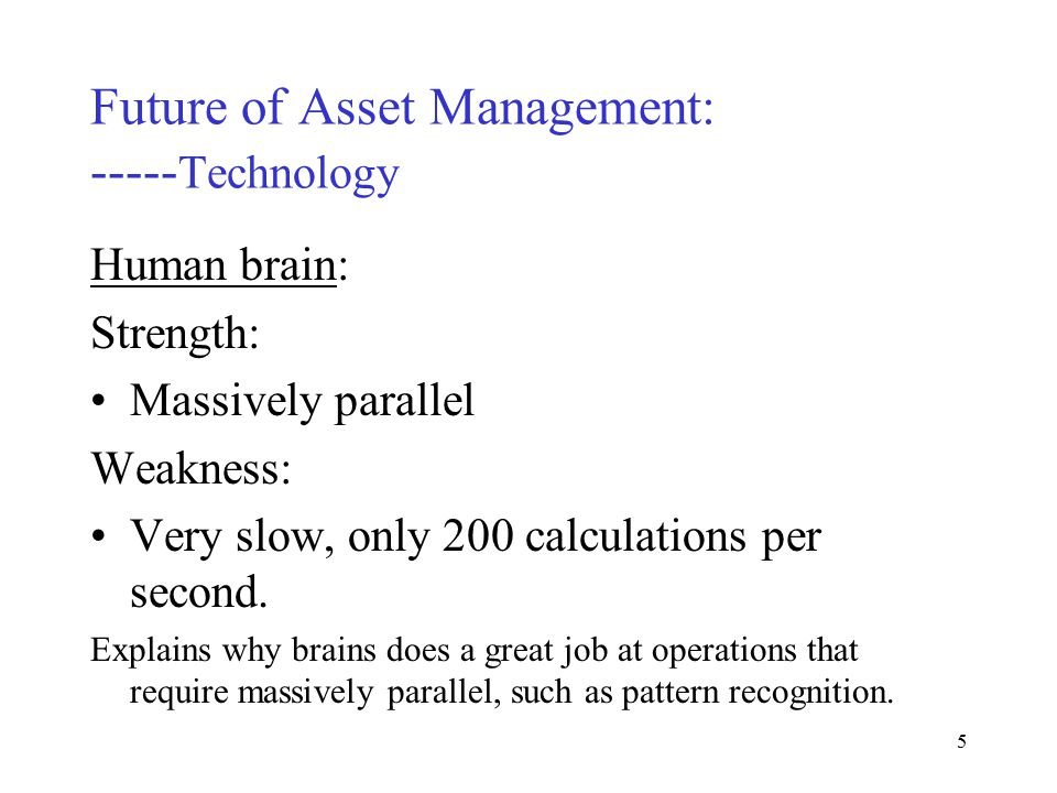 4 Future of Asset Management: ----- Technology Human brain: 100 billion neurons 1000 connections between each neuron 100 trillion connections, each capable of simultaneous calculation