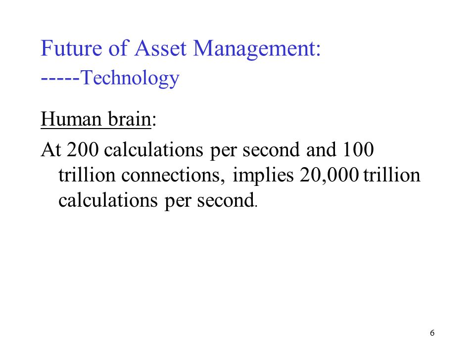 5 Future of Asset Management: ----- Technology Human brain: Strength: Massively parallel Weakness: Very slow, only 200 calculations per second.