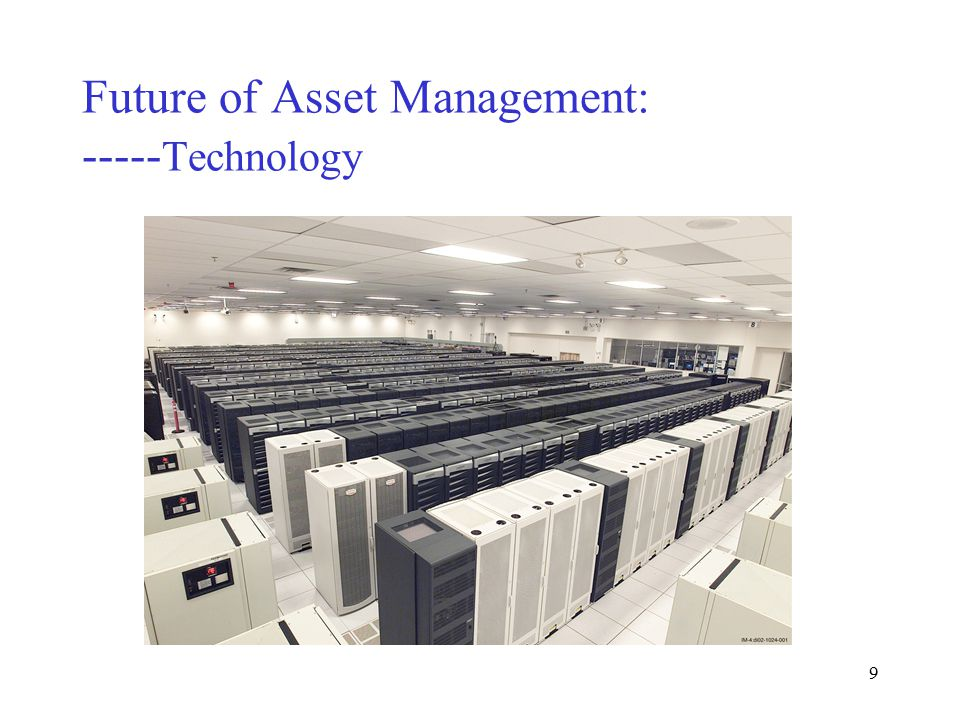 8 Future of Asset Management: ----- Technology Accelerated Strategic Computing Initiative (ASCI) has a supercomputer capable of 12.8 trillion calculations per second with plan for 100 trillion by 2004 At this rate, 28,000 trillion by 2016