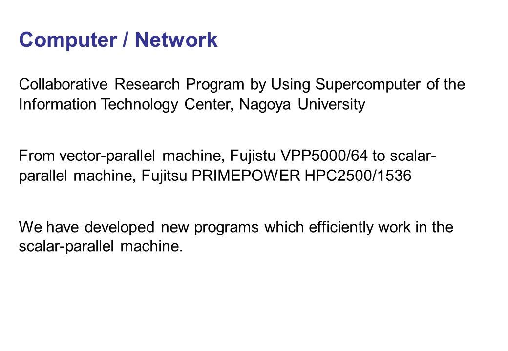 Computer / Network Collaborative Research Program by Using Supercomputer of the Information Technology Center, Nagoya University From vector-parallel machine, Fujistu VPP5000/64 to scalar- parallel machine, Fujitsu PRIMEPOWER HPC2500/1536 We have developed new programs which efficiently work in the scalar-parallel machine.