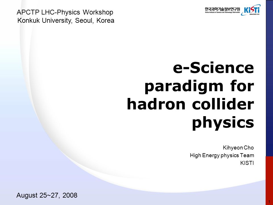 e-Science paradigm for hadron collider physics Kihyeon Cho High Energy physics Team KISTI APCTP LHC-Physics Workshop Konkuk University, Seoul, Korea A