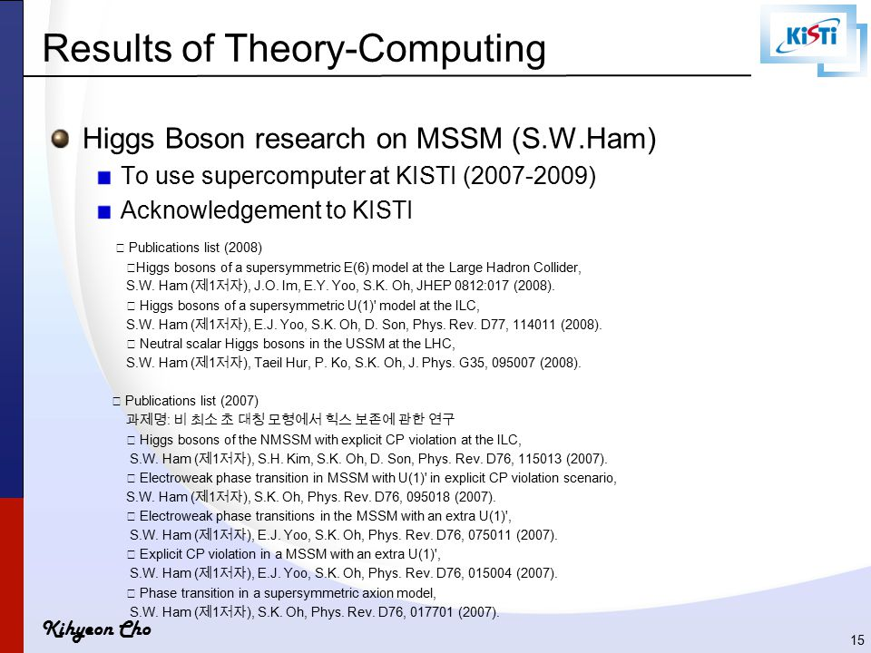 Kihyeon Cho Results of Theory-Computing Higgs Boson research on MSSM (S.W.Ham) To use supercomputer at KISTI (2007-2009) Acknowledgement to KISTI ▶ Pu
