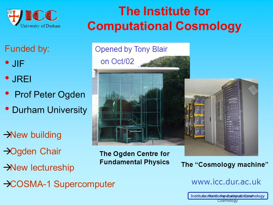 University of Durham Institute for Computational Cosmology The Institute for Computational Cosmology Funded by: JIF JREI Prof Peter Ogden Durham University  New building  Ogden Chair  New lectureship  COSMA-1 Supercomputer www.icc.dur.ac.uk The Cosmology machine The Ogden Centre for Fundamental Physics Opened by Tony Blair on Oct/02