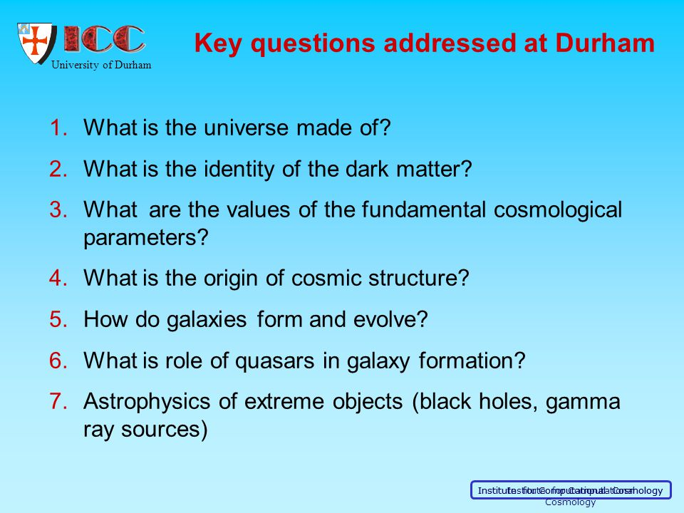University of Durham Institute for Computational Cosmology Key questions addressed at Durham 1.What is the universe made of? 2.What is the identity of