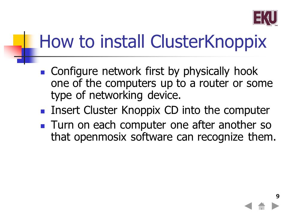 10 Reason's for choosing Cluster Knoppix Free Easy to assemble (computers are similar as far as the processor and RAM) Easy to Manage due to openMosix Automatic Hardware Detection feature Very popular in the Live Linux World