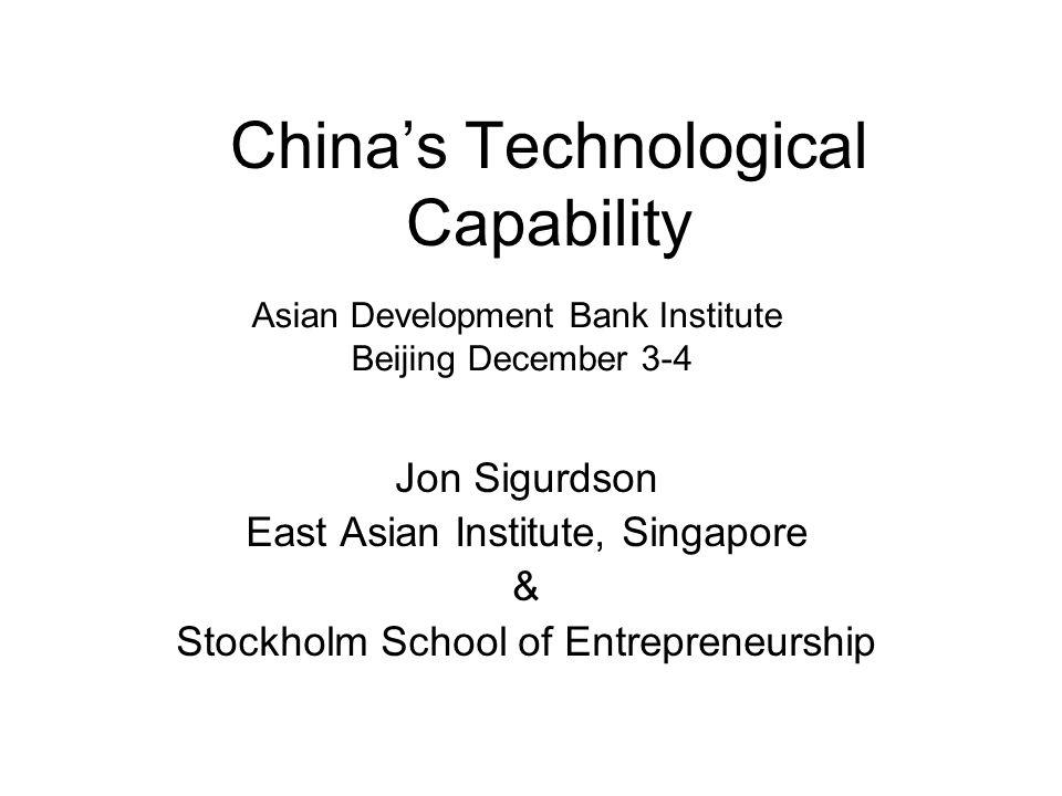 China's Technological Capability Jon Sigurdson East Asian Institute, Singapore & Stockholm School of Entrepreneurship Asian Development Bank Institute Beijing December 3-4
