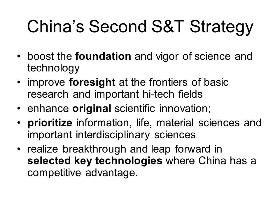 China's Second S&T Strategy boost the foundation and vigor of science and technology improve foresight at the frontiers of basic research and important hi-tech fields enhance original scientific innovation; prioritize information, life, material sciences and important interdisciplinary sciences realize breakthrough and leap forward in selected key technologies where China has a competitive advantage.