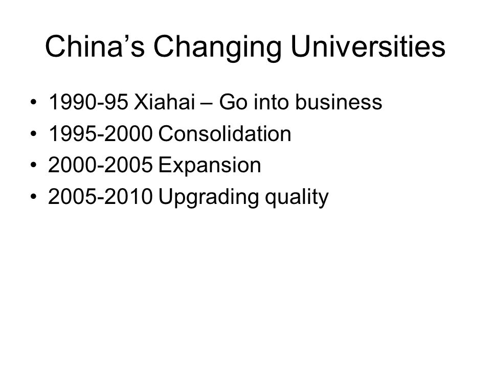 China's Changing Universities 1990-95 Xiahai – Go into business 1995-2000 Consolidation 2000-2005 Expansion 2005-2010 Upgrading quality