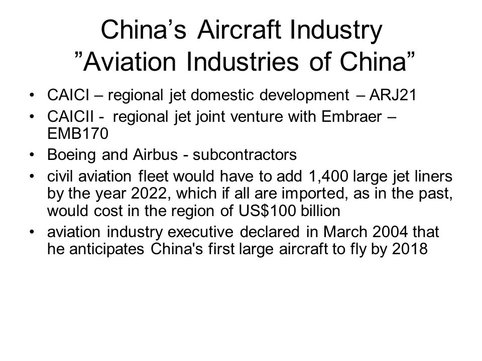 China's Aircraft Industry Aviation Industries of China CAICI – regional jet domestic development – ARJ21 CAICII - regional jet joint venture with Embraer – EMB170 Boeing and Airbus - subcontractors civil aviation fleet would have to add 1,400 large jet liners by the year 2022, which if all are imported, as in the past, would cost in the region of US$100 billion aviation industry executive declared in March 2004 that he anticipates China s first large aircraft to fly by 2018