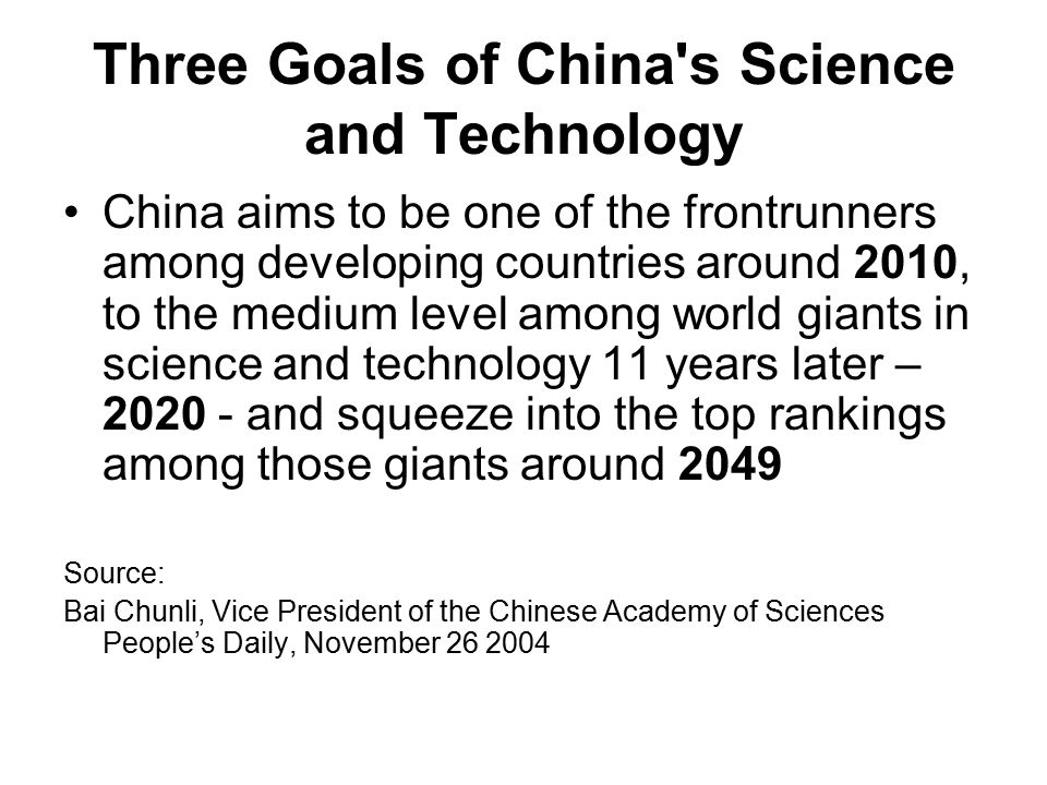 Three Goals of China s Science and Technology China aims to be one of the frontrunners among developing countries around 2010, to the medium level among world giants in science and technology 11 years later – 2020 - and squeeze into the top rankings among those giants around 2049 Source: Bai Chunli, Vice President of the Chinese Academy of Sciences People's Daily, November 26 2004