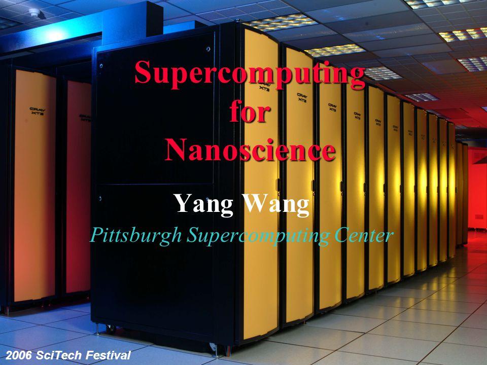 Supercomputing for Nanoscience Yang Wang Pittsburgh Supercomputing Center 2006 SciTech Festival
