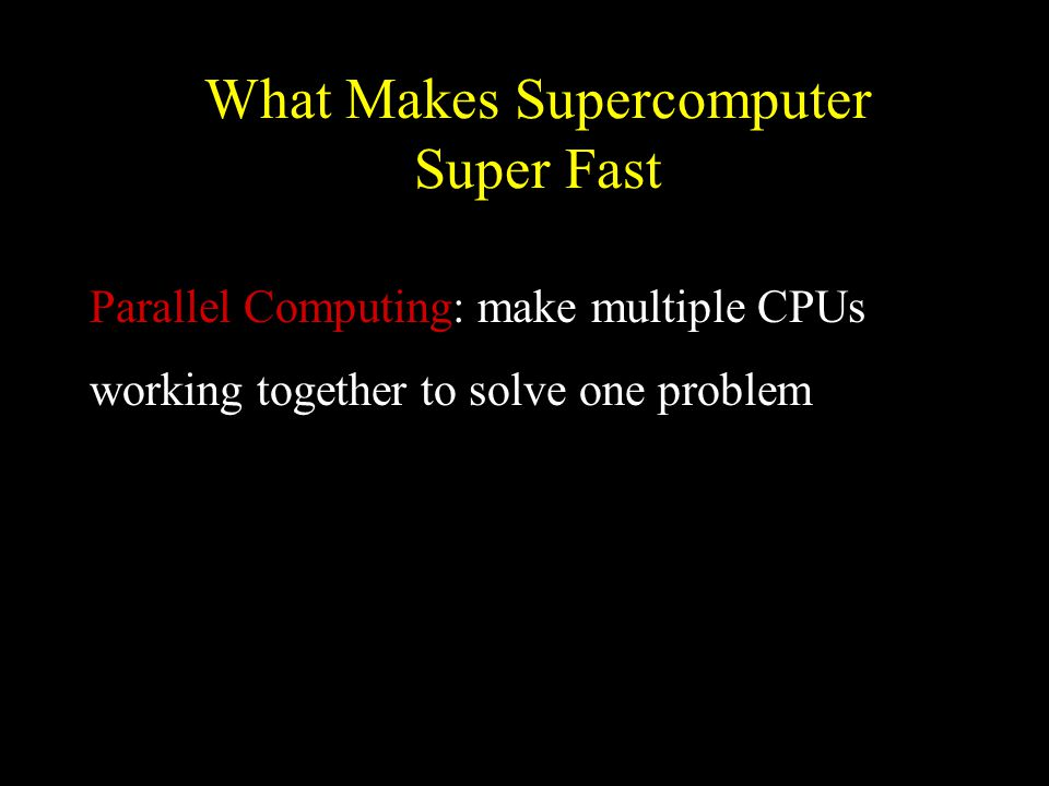 What Makes Supercomputer Super Fast Parallel Computing: make multiple CPUs working together to solve one problem