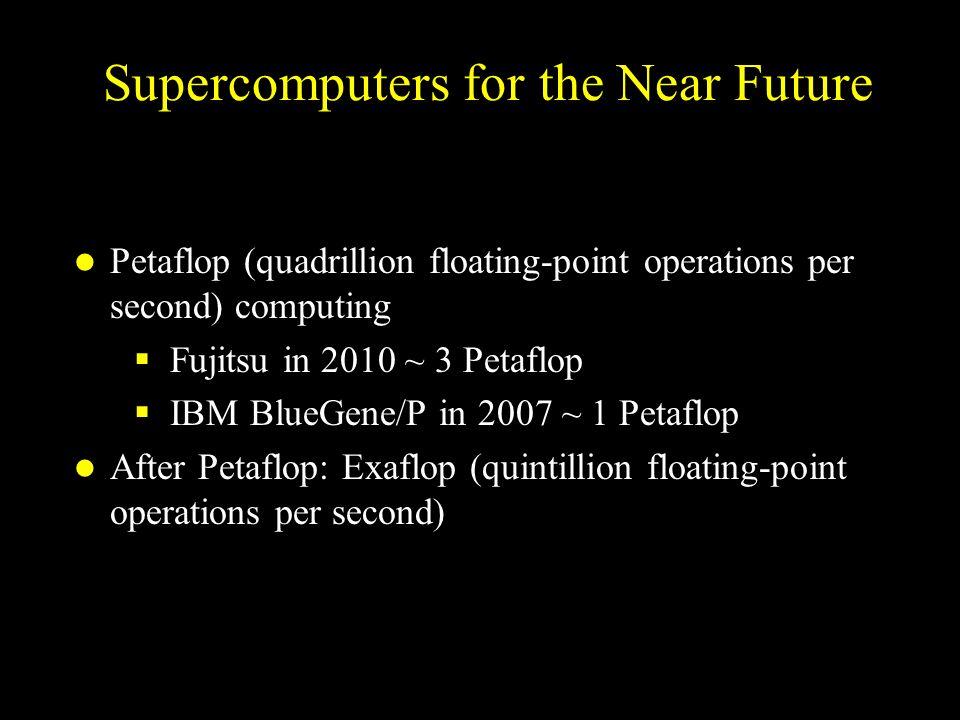 Supercomputers for the Near Future Petaflop (quadrillion floating-point operations per second) computing  Fujitsu in 2010 ~ 3 Petaflop  IBM BlueGene/P in 2007 ~ 1 Petaflop After Petaflop: Exaflop (quintillion floating-point operations per second)