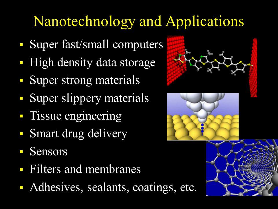 Nanotechnology and Applications  Super fast/small computers  High density data storage  Super strong materials  Super slippery materials  Tissue engineering  Smart drug delivery  Sensors  Filters and membranes  Adhesives, sealants, coatings, etc.