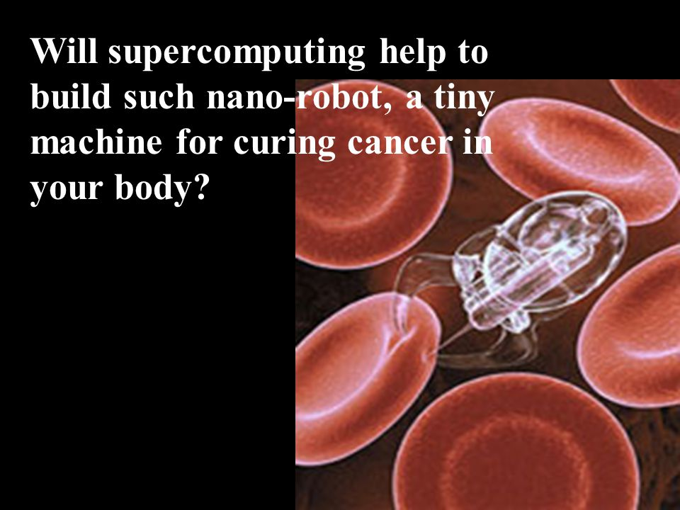 Will supercomputing help to build such nano-robot, a tiny machine for curing cancer in your body