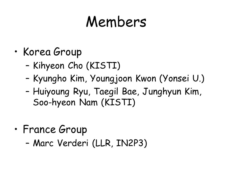 Members Korea Group –Kihyeon Cho (KISTI) –Kyungho Kim, Youngjoon Kwon (Yonsei U.) –Huiyoung Ryu, Taegil Bae, Junghyun Kim, Soo-hyeon Nam (KISTI) France Group –Marc Verderi (LLR, IN2P3)