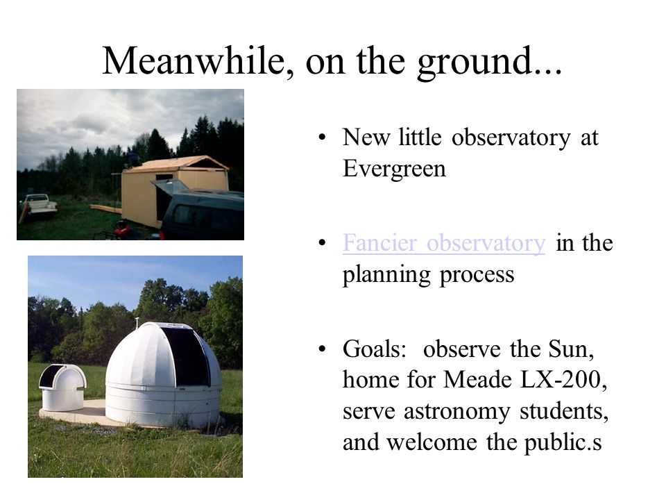 Meanwhile, on the ground... New little observatory at Evergreen Fancier observatory in the planning processFancier observatory Goals: observe the Sun,