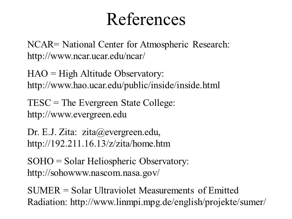 References NCAR= National Center for Atmospheric Research: http://www.ncar.ucar.edu/ncar/ HAO = High Altitude Observatory: http://www.hao.ucar.edu/public/inside/inside.html TESC = The Evergreen State College: http://www.evergreen.edu Dr.