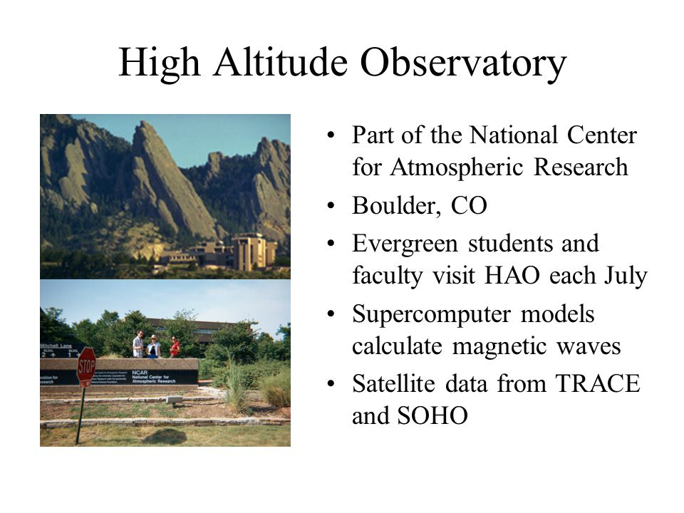 High Altitude Observatory Part of the National Center for Atmospheric Research Boulder, CO Evergreen students and faculty visit HAO each July Supercomputer models calculate magnetic waves Satellite data from TRACE and SOHO
