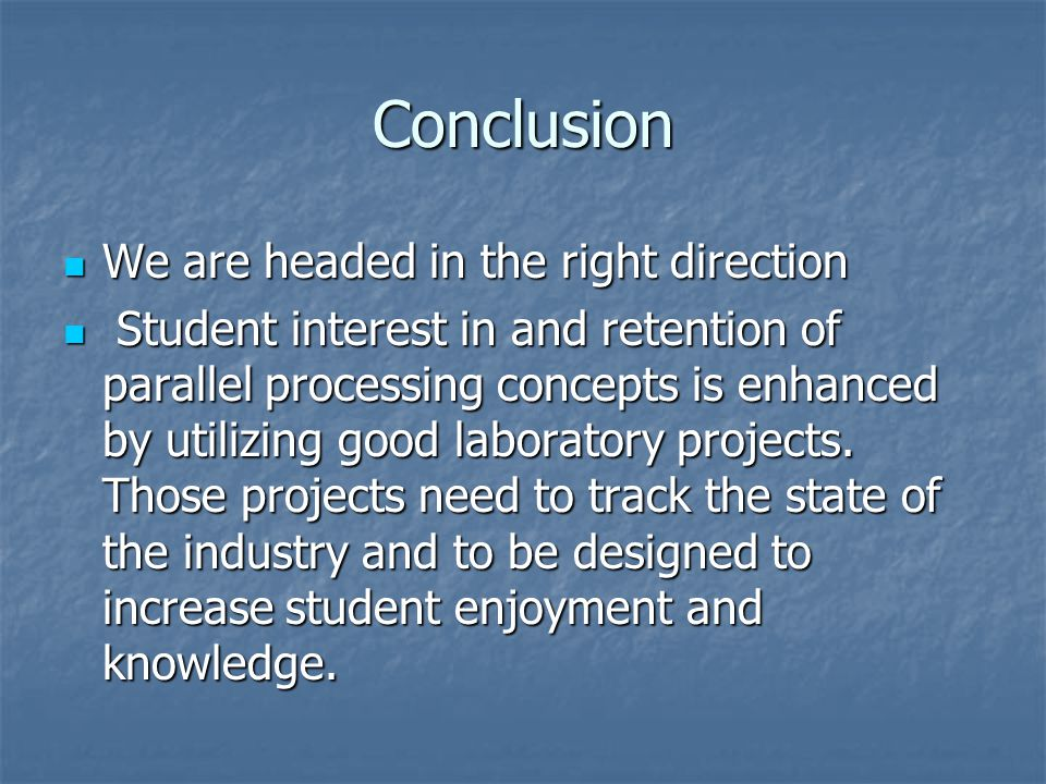 Conclusion We are headed in the right direction We are headed in the right direction Student interest in and retention of parallel processing concepts is enhanced by utilizing good laboratory projects.
