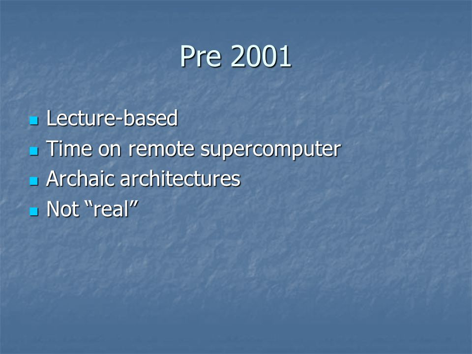 Pre 2001 Lecture-based Lecture-based Time on remote supercomputer Time on remote supercomputer Archaic architectures Archaic architectures Not real Not real