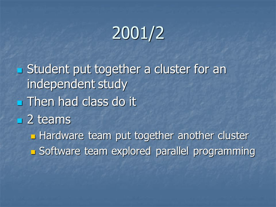 2001/2 Student put together a cluster for an independent study Student put together a cluster for an independent study Then had class do it Then had class do it 2 teams 2 teams Hardware team put together another cluster Hardware team put together another cluster Software team explored parallel programming Software team explored parallel programming