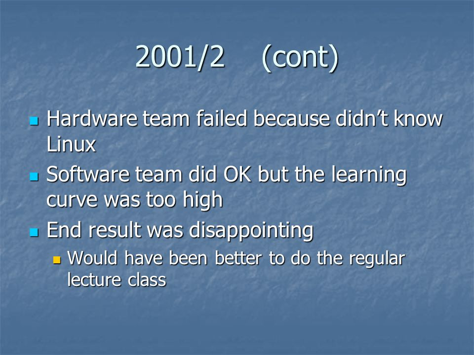 2001/2 (cont) Hardware team failed because didn't know Linux Hardware team failed because didn't know Linux Software team did OK but the learning curve was too high Software team did OK but the learning curve was too high End result was disappointing End result was disappointing Would have been better to do the regular lecture class Would have been better to do the regular lecture class