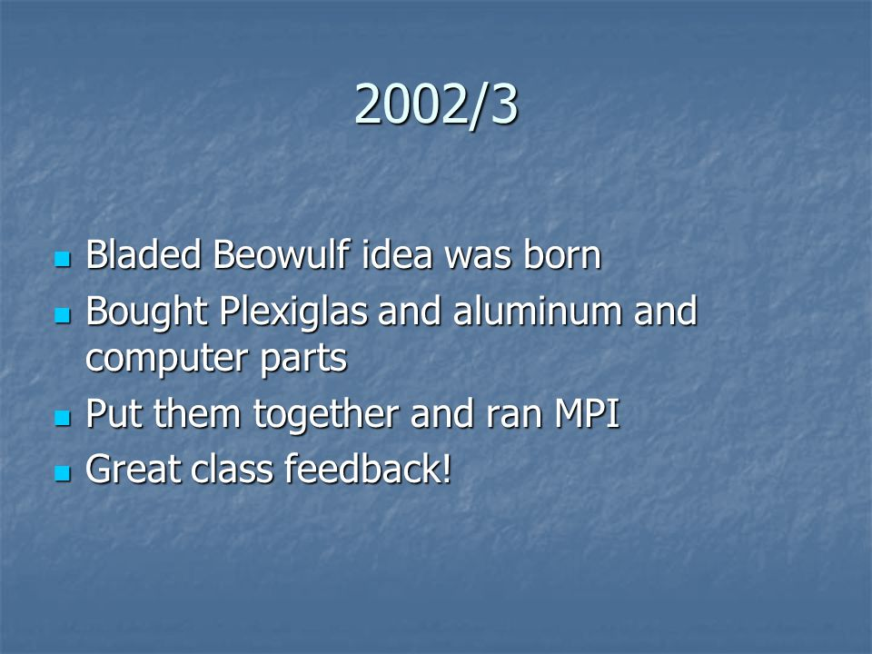 2002/3 Bladed Beowulf idea was born Bladed Beowulf idea was born Bought Plexiglas and aluminum and computer parts Bought Plexiglas and aluminum and computer parts Put them together and ran MPI Put them together and ran MPI Great class feedback.