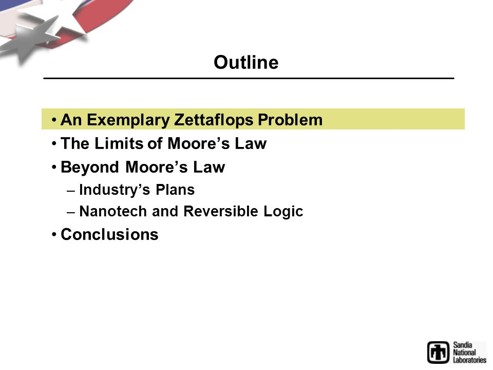 Outline An Exemplary Zettaflops Problem The Limits of Moore's Law Beyond Moore's Law –Industry's Plans –Nanotech and Reversible Logic Conclusions