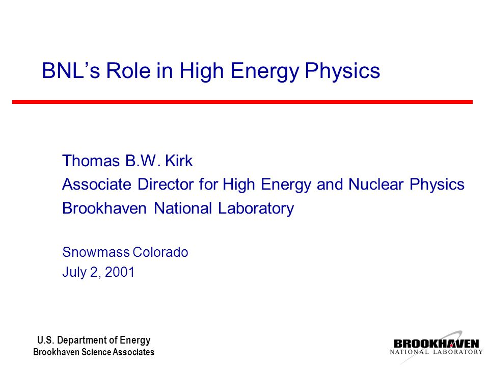 U.S. Department of Energy Brookhaven Science Associates BNL's Role in High Energy Physics Thomas B.W. Kirk Associate Director for High Energy and Nucl