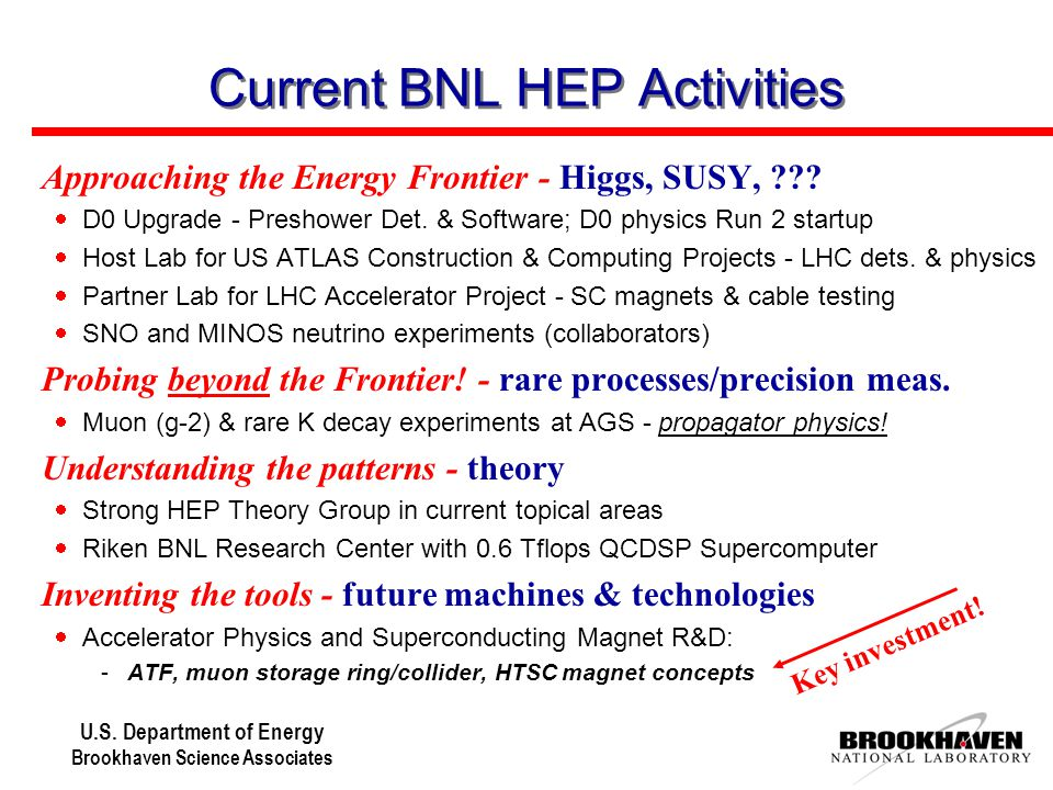 U.S. Department of Energy Brookhaven Science Associates Current BNL HEP Activities  Approaching the Energy Frontier - Higgs, SUSY, ???  D0 Upgrade -