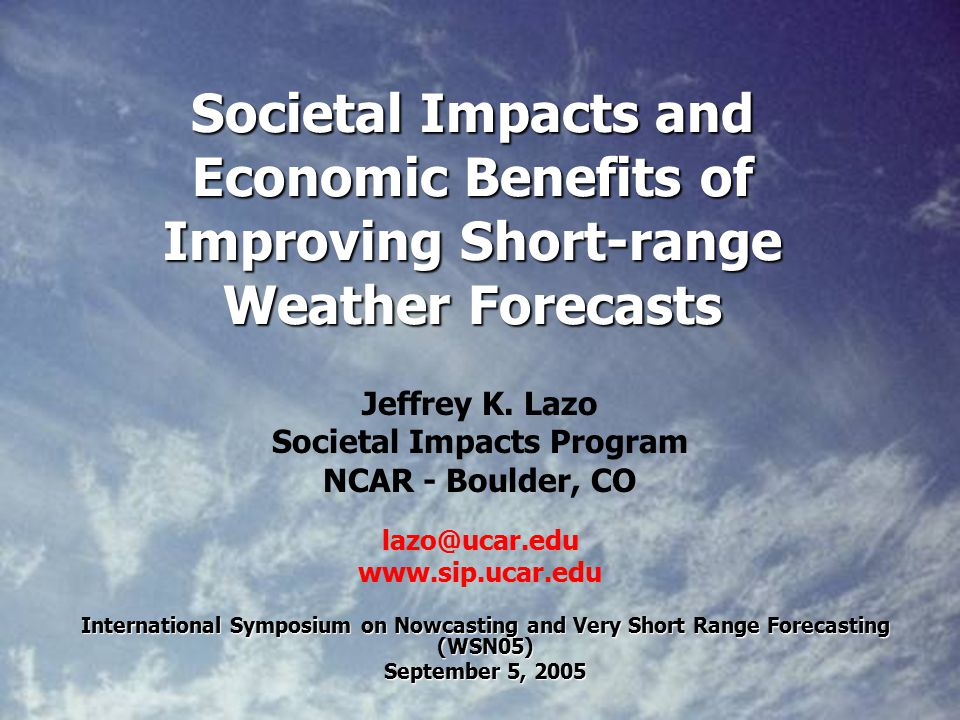 Societal Impacts and Economic Benefits of Improving Short-range Weather Forecasts International Symposium on Nowcasting and Very Short Range Forecasting (WSN05) September 5, 2005 Jeffrey K.