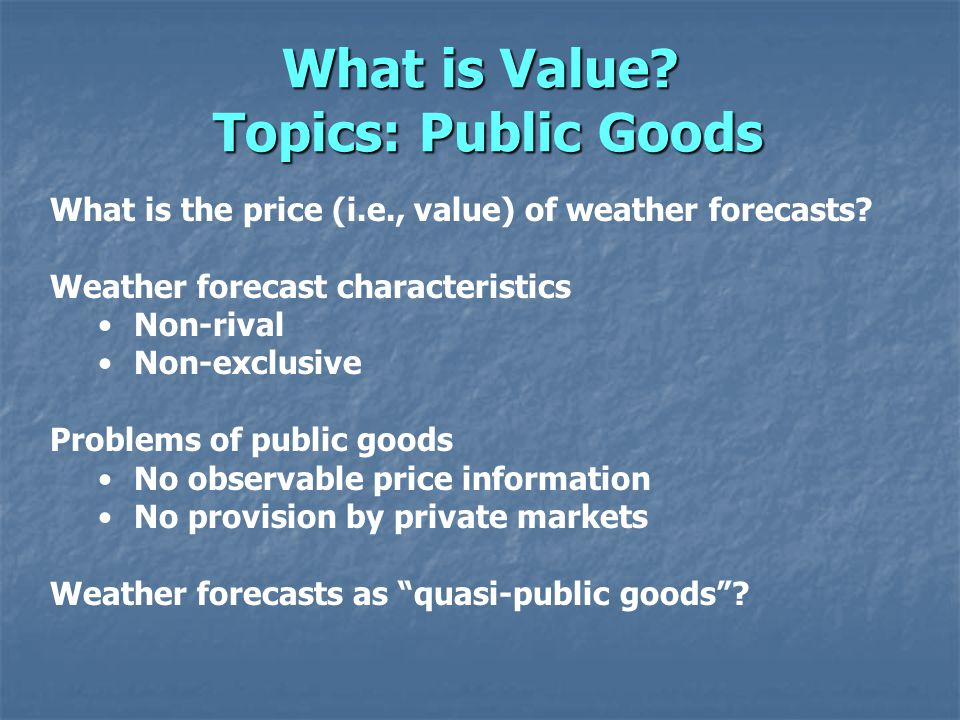 What is Value. Topics: Public Goods What is the price (i.e., value) of weather forecasts.