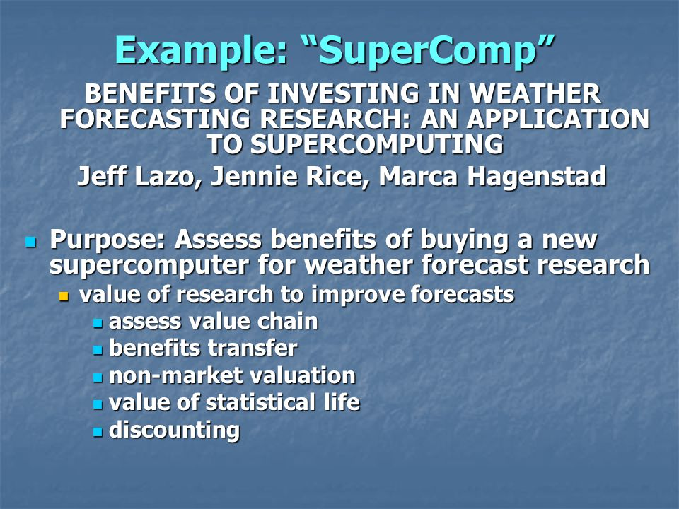 Example: SuperComp BENEFITS OF INVESTING IN WEATHER FORECASTING RESEARCH: AN APPLICATION TO SUPERCOMPUTING Jeff Lazo, Jennie Rice, Marca Hagenstad Purpose: Assess benefits of buying a new supercomputer for weather forecast research Purpose: Assess benefits of buying a new supercomputer for weather forecast research value of research to improve forecasts value of research to improve forecasts assess value chain assess value chain benefits transfer benefits transfer non-market valuation non-market valuation value of statistical life value of statistical life discounting discounting