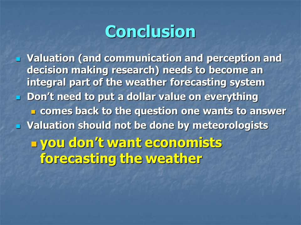 Conclusion Valuation (and communication and perception and decision making research) needs to become an integral part of the weather forecasting system Valuation (and communication and perception and decision making research) needs to become an integral part of the weather forecasting system Don't need to put a dollar value on everything Don't need to put a dollar value on everything comes back to the question one wants to answer comes back to the question one wants to answer Valuation should not be done by meteorologists Valuation should not be done by meteorologists you don't want economists forecasting the weather you don't want economists forecasting the weather